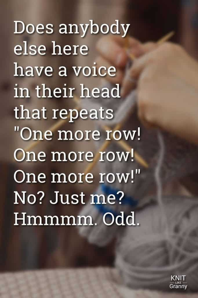 """Does anybody else here have a voice in their head that repeats """"One more row! One more row! One more row!"""" No? Just me? Hmmmm. Odd."""