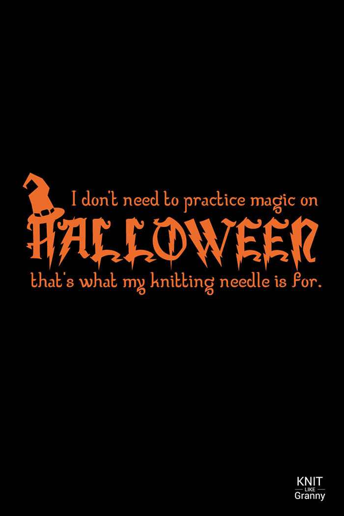 I don't need to practice magic on Halloween, that's what my knitting needle is for.