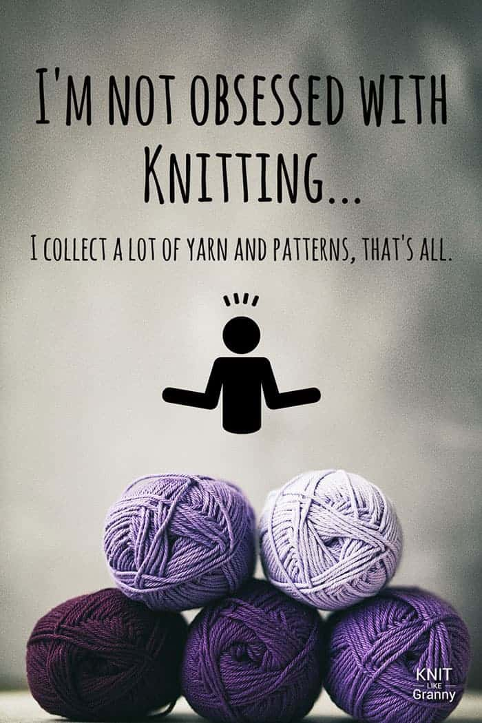 I'm not obsessed with knitting, I collect a lot of yarn and patterns, that's all.