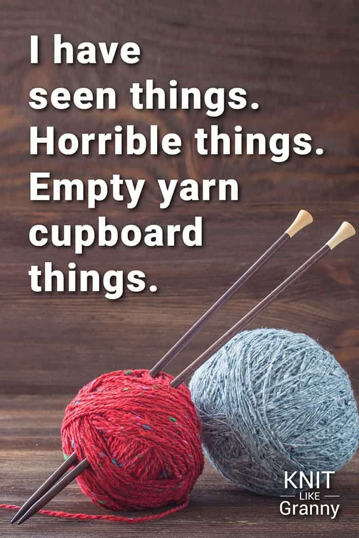 I have seen things. Horrible things. Empty yarn cupboard things.