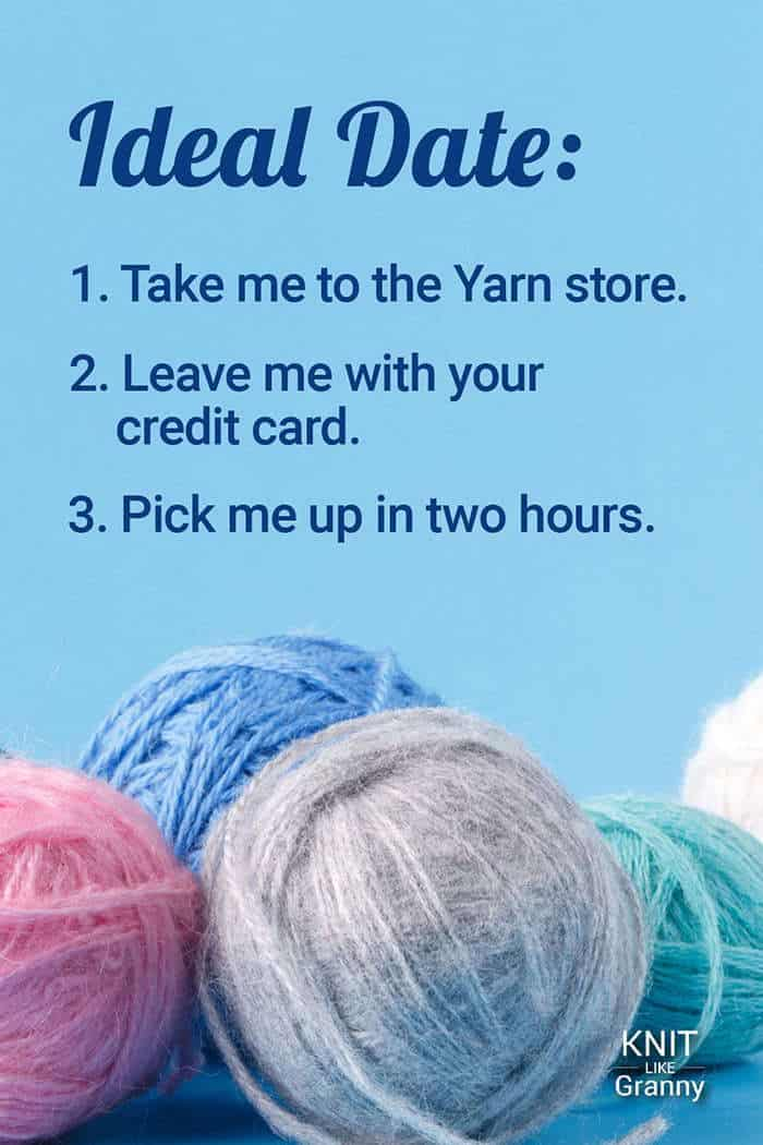 Ideal Date: Take me to the Yarn store. Leave me with your credit card. Pick me up in two hours.