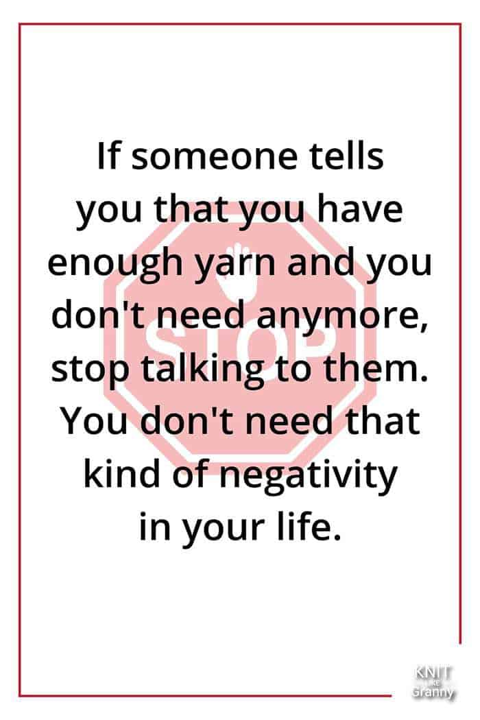 If someone tells you that you have enough yarn and you don't need anymore, stop talking to them. You don't need that kind of negativity in your life.