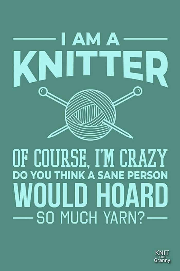 I am a knitter! Of course, I'm crazy. Do you think a sane person would hoard so much yarn?