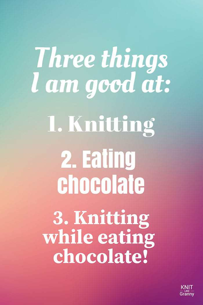Three things I am good at: 1. Knitting 2. Eating chocolate 3. Knitting while eating chocolate!