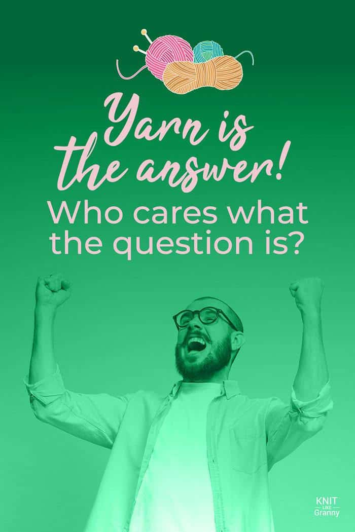 Yarn Is the answer! Who cares what the question is?
