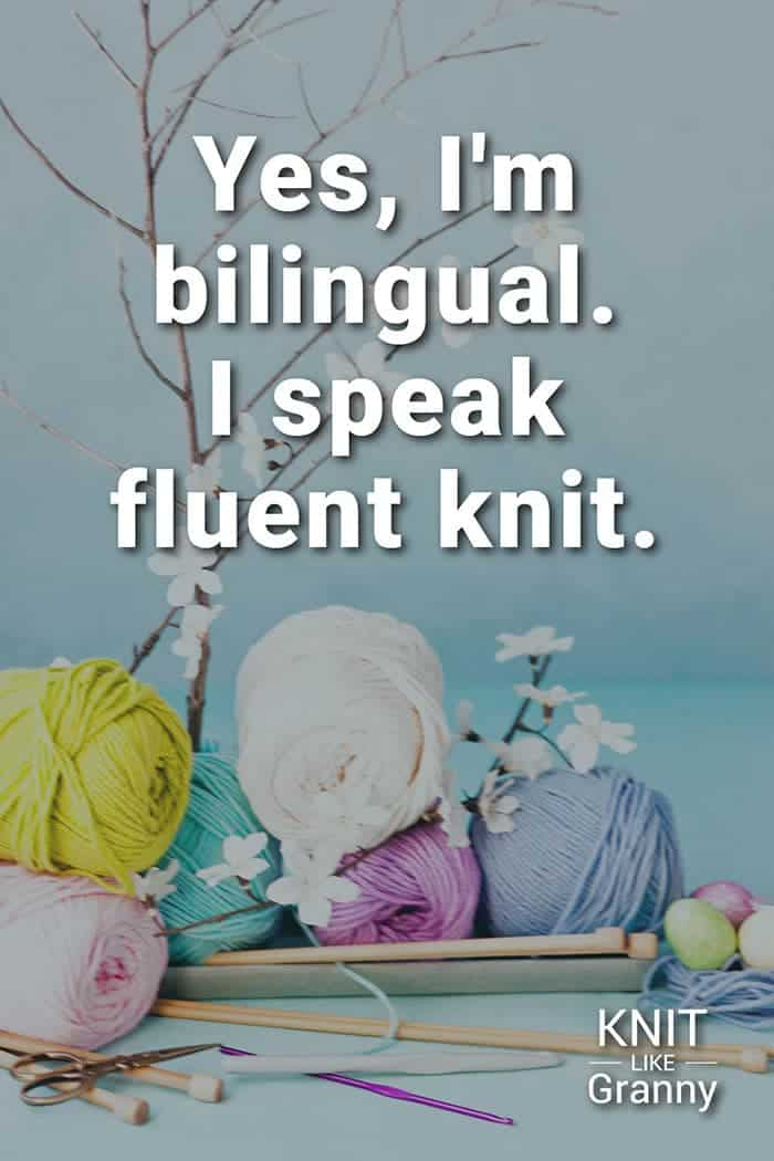 Yes, I'm bilingual. I speak fluent knit.